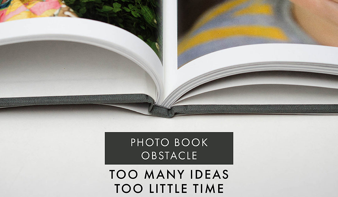Photo Book Obstacle: Too Many Ideas….Too Little Time